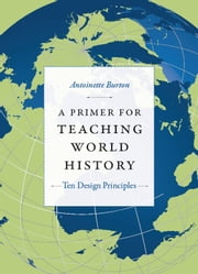 A Primer for Teaching World History - Ten Design Principles ebook by Antoinette Burton