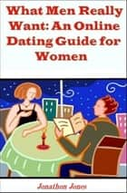 What Men Really Want: An Online Dating Guide for Women ebook by Jonathon Jones