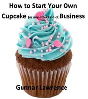 How To Start Your Own Cupcake (or any other kind of) Business ebook by Gunnar Lawrence
