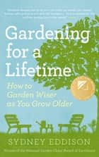 Gardening for a Lifetime - How to Garden Wiser as You Grow Older ebook by Sydney Eddison