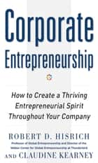 Corporate Entrepreneurship: How to Create a Thriving Entrepreneurial Spirit Throughout Your Company ebook by Robert Hisrich, Claudine Kearney