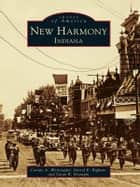 New Harmony, Indiana ebook by Connie A. Weinzapfel,Darrel E. Bigham,Susan R. Branigin