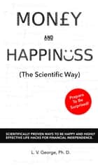 Money and Happiness (The Scientific Way): Scientifically Proven Ways To Be Happy And Highly Effective Life Hacks For Financial Independence ebook by L. V. George
