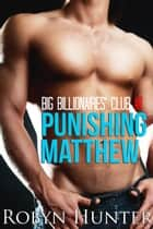 Big Billionaire's Club #1: Punishing Matthew ebook by Robyn Hunter