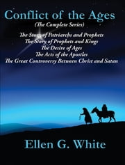 Conflict of the Ages (The Complete Series) - The Story of Patriarchs and Prophets; The Story of Prophets and Kings; The Desire of Ages; The Acts of the Apostles; The Great Controversy Between Christ and Satan ebook by Ellen G. White