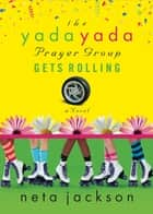 The Yada Yada Prayer Group Gets Rolling - Party Edition with Celebrations and Recipes ebook by Neta Jackson