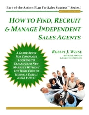 How to Find, Recruit & Manage Independent Sales Agents: Part of the Action Plan For Sales Success Series! ebook by Robert J. Weese