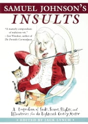 Samuel Johnson's Insults - A Compendium of Snubs, Sneers, Slights and Effronteries from the Eighteenth Century Master ebook by Jack Lynch