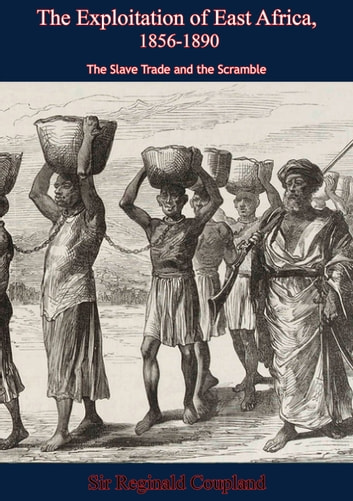 The Exploitation of East Africa, 1856-1890 - The Slave Trade and the Scramble ebook by Sir Reginald Coupland