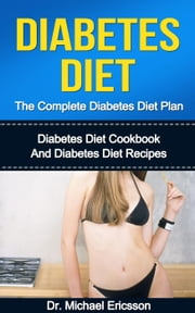 Diabetes Diet: The Complete Diabetes Diet Plan: Diabetes Diet Cookbook And Diabetes Diet Recipes ebook by Dr. Michael Ericsson