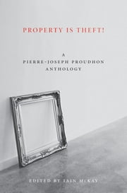 Property Is Theft! - A Pierre-Joseph Proudhon Reader ebook by Pierre-Joseph Proudhon,Iain McKay