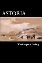 Astoria - Anecdotes of an Enterprise Beyond the Rocky Mountains ebook by Washington Irving