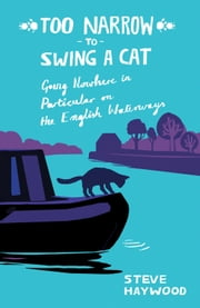 Too Narrow to Swing a Cat: Going Nowhere in Particular on the English Waterways ebook by Steve Haywood