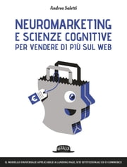 Neuromarketing e scienze cognitive per vendere di più sul web: Il modello universale applicabile a landing page, siti istituzionali ed e-commerce ebook by Andrea Saletti