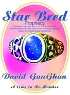 Star Bred Prophecy: Prophecy in the News Key to the Future Prophecies, Extraterrestrials on Earth, Proof of Life, Evidence of Beings, Search for Extraterrestrial Intelligence ebook by David Gaughan