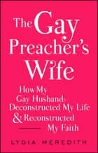 The Gay Preacher's Wife - How My Gay Husband Deconstructed My Life and Reconstructed My Faith ebook by Lydia Meredith