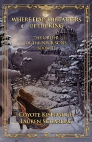 Where Flap the Tatters of the King: The Order of the Four Sons, Book III ebook by Lauren Scharhag,Coyote Kishpaugh