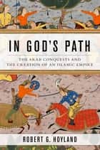 In God's Path - The Arab Conquests and the Creation of an Islamic Empire eBook by Robert G. Hoyland