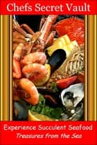Experience Succulent Seafood: Treasures from the Sea ebook by