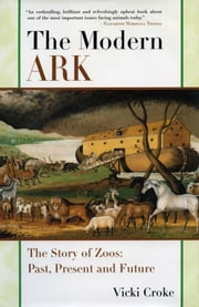 The Modern Ark - The Story of Zoos: Past, Present, and Future ebook by Vicki Croke