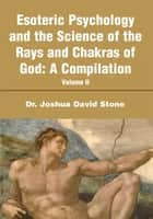 Esoteric Psychology and the Science of the Rays and Chakras of God:A Compilation ebook by Joshua Stone
