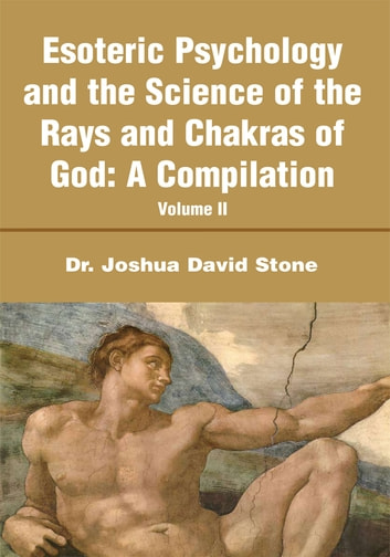 Esoteric Psychology and the Science of the Rays and Chakras of God:A Compilation - Volume II ebook by Joshua Stone