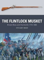 The Flintlock Musket - Brown Bess and Charleville 1715?1865 ebook by Stuart Reid,Mr Steve Noon,Alan Gilliland