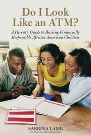 Do I Look Like an ATM? - A Parent's Guide to Raising Financially Responsible African American Children ebook by Sabrina Lamb