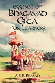 Essence of Bhagavad Gita for Learners ebook by A S R Prasad