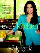 Eva's Kitchen - Cooking with Love for Family and Friends ebook by Eva Longoria, Marah Stets