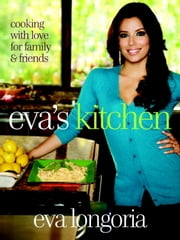 Eva's Kitchen - Cooking with Love for Family and Friends ebook by Eva Longoria,Marah Stets