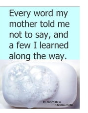 Every Word my Mother told me not to say - and a few I learned along the way ebook by Christina Naftis,Alex Willis