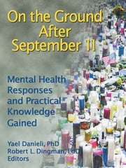 On the Ground After September 11 - Mental Health Responses and Practical Knowledge Gained ebook by Yael Danieli,Robert L Dingman