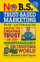 No B.S. Trust Based Marketing - The Ultimate Guide to Creating Trust in an Understandibly Un-trusting World eBook by Matt Zagula, Dan S. Kennedy