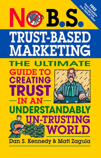 No B.S. Trust Based Marketing - The Ultimate Guide to Creating Trust in an Understandibly Un-trusting World ebook by Matt Zagula,Dan S. Kennedy