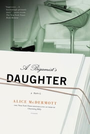 A Bigamist's Daughter - A Novel ebook by Alice McDermott