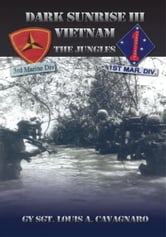 Dark Sunrise III Vietnam - The Jungles ebook by GySgt Louis A. Cavagnaro