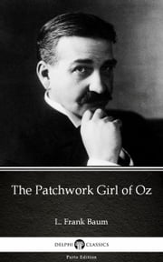 The Patchwork Girl of Oz by L. Frank Baum - Delphi Classics (Illustrated) ebook by L. Frank Baum, L. Frank Baum, Delphi Classics