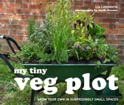 My Tiny Veg Plot - Grow your own in surprisingly small spaces ebook by Lia Leendertz,Mark Diacono Mark Diacono