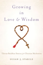 Growing in Love and Wisdom:Tibetan Buddhist Sources for Christian Meditation - Tibetan Buddhist Sources for Christian Meditation ebook by Susan J. Stabile