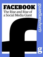 Facebook - The Rise and Rise of a Social Media Giant ebook by Martin Belam