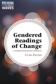 Gendered Readings of Change - A Feminist-Pragmatist Approach ebook by Clara Fischer