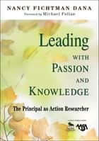 Leading With Passion and Knowledge - The Principal as Action Researcher ebook by Nancy Fichtman Dana