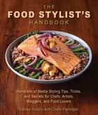 The Food Stylist's Handbook - Hundreds of Media Styling Tips, Tricks, and Secrets for Chefs, Artists, Bloggers, and Food Lovers ebook by