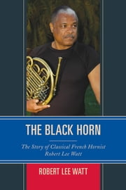 The Black Horn - The Story of Classical French Hornist Robert Lee Watt ebook by Robert Lee Watt
