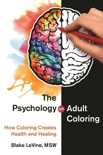 The Psychology of Adult Coloring - How Coloring Creates Health and Healing ebook by Blake LeVine