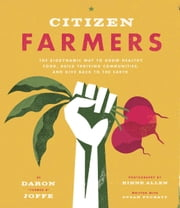 Citizen Farmers - The Biodynamic Way to Grow Healthy Food, Build Thriving Communities, and Give Back to the Earth ebook by Daron Joffe,Rinne Allen