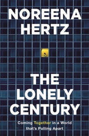 The Lonely Century - Coming Together in a World that's Pulling Apart ebook by Noreena Hertz