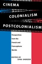 Cinema, Colonialism, Postcolonialism - Perspectives from the French and Francophone Worlds ebook by Dina Sherzer
