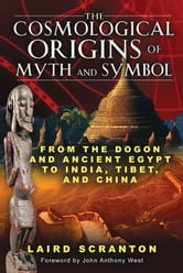 The Cosmological Origins of Myth and Symbol - From the Dogon and Ancient Egypt to India, Tibet, and China ebook by Laird Scranton